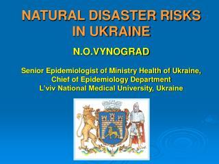 NATURAL DISASTER RISKS IN UKRAINE  N.O.VYNOGRAD   Senior Epidemiologist of Ministry Health of Ukraine, Chief of Epidemio