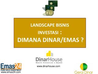 LANDSCAPE BISNIS  INVESTASI  :  DIMANA DINAR/EMAS ?