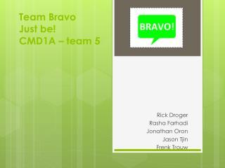 Team Bravo Just  be ! CMD1A � team 5