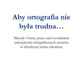 Aby ortografia nie była trudna…