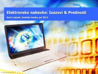 Elektronske nabavke :  Izazovi  &  Prednosti Knut Leipold,  Svetska banka ,  jul  2012