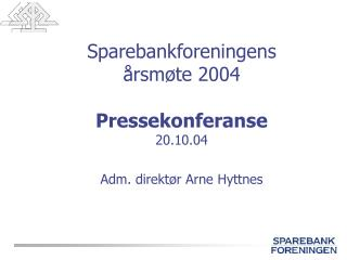 Sparebankforeningens  årsmøte 2004 Pressekonferanse 20.10.04 Adm. direktør Arne Hyttnes