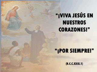 """""""¡VIVA JESÚS EN NUESTROS CORAZONES!"""" """"¡POR SIEMPRE!"""" (R.C.C.XXIX.1)"""