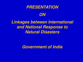 PRESENTATION  ON Linkages between International and National Response to Natural Disasters