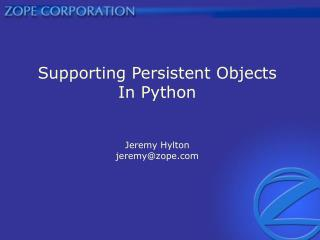 Supporting Persistent Objects In Python Jeremy Hylton jeremy@zope