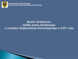 Wyniki działalności  spółek prawa handlowego  z udziałem Województwa Dolnośląskiego w 2007 roku