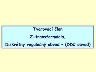 Tvarovací člen Z-transformácia,  Diskrétny regulačný obvod – (DDC obvod)