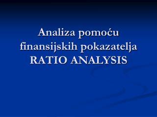 Analiza pomo?u finansijskih pokazatelja RATIO ANALYSIS