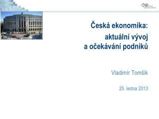 Česká ekonomika: aktuální vývoj  a očekávání podniků  Vladimír Tomšík 25. ledna 2013
