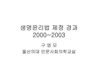 생명윤리법 제정 경과  2000~2003