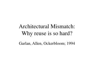 Architectural Mismatch:  Why reuse is so hard?