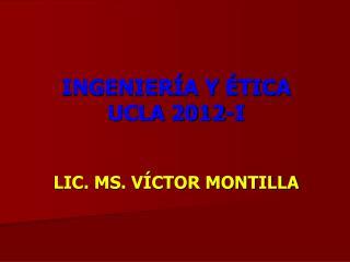 INGENIERÍA Y ÉTICA  UCLA  2012-I LIC. MS. VÍCTOR MONTILLA
