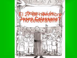 Sabeu qui és  Josep Calassanç?
