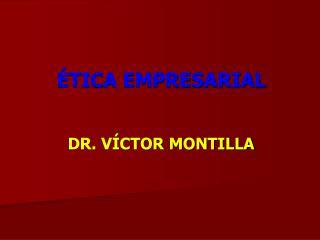 ÉTICA EMPRESARIAL DR.  VÍCTOR MONTILLA