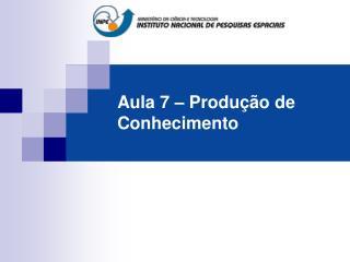 Aula 7 – Produção de Conhecimento