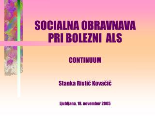 SOCIALNA OBRAVNAVA  PRI BOLEZNI  ALS CONTINUUM Stanka Ristič Kovačič Ljubljana, 18. november 2005