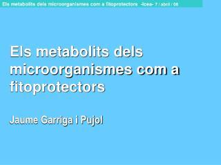 Els metabolits dels microorganismes com a fitoprotectors Jaume Garriga i Pujol