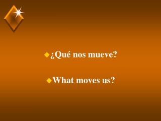¿Qué nos mueve?  What moves us?