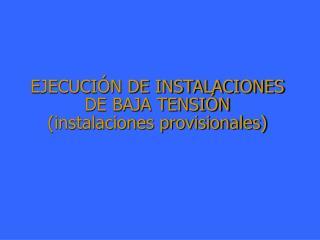 EJECUCIÓN DE INSTALACIONES DE BAJA TENSIÓN (instalaciones provisionales)