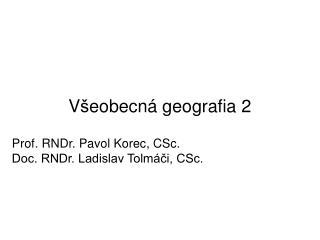 V š eobecn á g eografia 2 Prof . RNDr. Pavol Korec, CSc. Doc. RNDr. Ladislav Tolmáči, CSc.