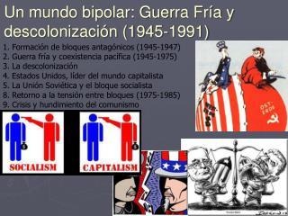 1. Formación de bloques antagónicos (1945-1947) 2. Guerra fría y coexistencia pacífica (1945-1975)