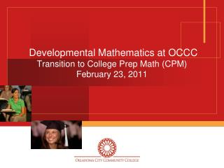 Developmental Mathematics at OCCC Transition to College Prep Math (CPM) February 23, 2011