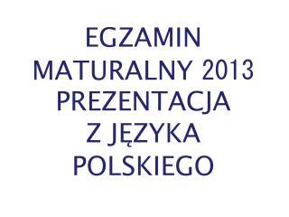 EGZAMIN MATURALNY  2013 PREZENTACJA  Z JĘZYKA POLSKIEGO