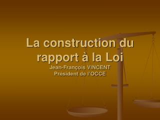 La construction du rapport à la Loi Jean-François VINCENT Président de l'OCCE