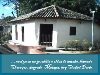 … nací yo en un pueblito o aldea de antaño, llamado Chocoyos , después   Metapa; hoy Ciudad Darío.