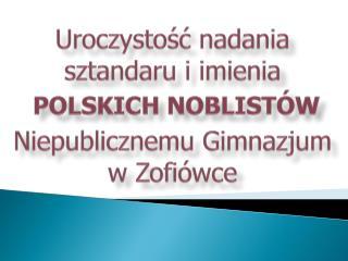 Uroczystość nadania sztandaru i imienia POLSKICH NOBLISTÓW Niepublicznemu Gimnazjum w Zofiówce