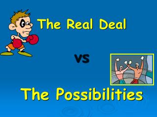 The Real Deal  vs The Possibilities