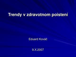 Trendy v zdravotnom poistení Eduard Kováč 9.X.2007
