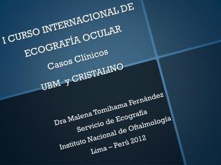 I CURSO INTERNACIONAL DE ECOGRAF�A OCULAR  Casos Cl�nicos  UBM  y CRISTALINO