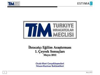 İhracatçı Eğilim Araştırması 1 .  Çeyrek Sonuçları Mayıs 2012 Ocak-Mart Gerçekleşmeleri