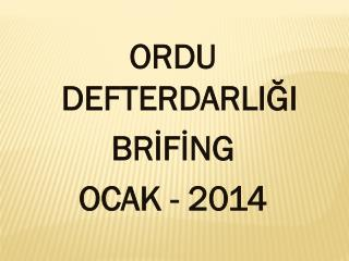 ORDU DEFTERDARLIĞI BRİFİNG OCAK - 2014