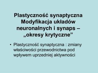 """Plastyczność synaptyczna Modyfikacja układów neuronalnych i synaps – """"okresy krytyczne"""""""