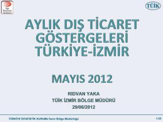 AYLIK DIŞ TİCARET GÖSTERGELERİ TÜRKİYE-İZMİR MAYIS 2012