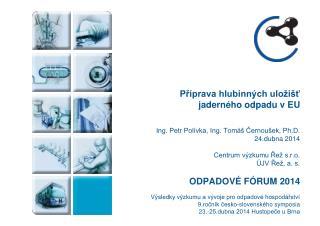 Příprava hlubinných uložišť  jaderného odpadu v EU Ing. Petr Polívka, Ing. Tomáš Černoušek, Ph.D.