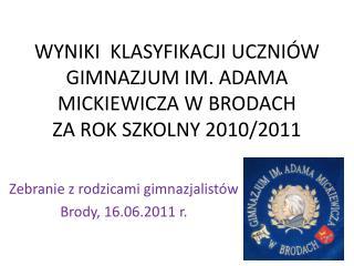 WYNIKI  KLASYFIKACJI UCZNIÓW GIMNAZJUM IM. ADAMA MICKIEWICZA W BRODACH  ZA ROK SZKOLNY 2010/2011