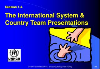 Session 1.4. The International System & Country Team Presentations