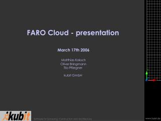 FARO Cloud - presentation    March 17th 2006   Matthias Koksch  Oliver Bringmann  Tilo Pfliegner  kubit GmbH