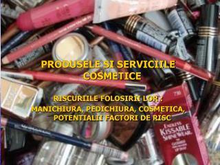 PRODUSELE SI SERVICIILE COSMETICE RISCURIILE FOLOSIRII LOR :
