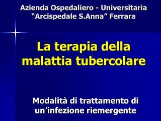 Azienda Ospedaliero - Universitaria  Arcispedale S.Anna  Ferrara   La terapia della  malattia tubercolare
