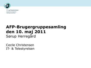 AFP-Brugergruppesamling  den 10. maj 2011 Sørup Herregård Cecile Christensen IT- & Telestyrelsen