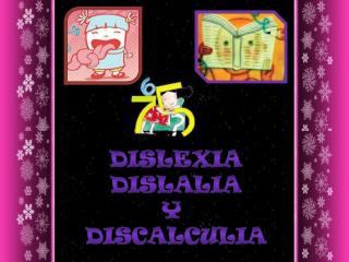 DISLEXIA DISLALIA Y  DISCALCULIA