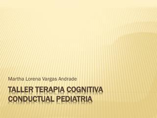TALLER TERAPIA COGNITIVA  CONDUCTUAL  pediatria