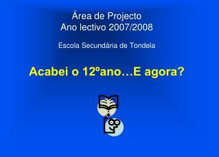 Área de Projecto Ano lectivo 2007/2008 Escola Secundária de Tondela Acabei o 12ºano…E agora?