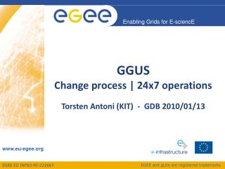 GGUS  Change process | 24x7 operations Torsten Antoni (KIT)  -  GDB 2010/01/13