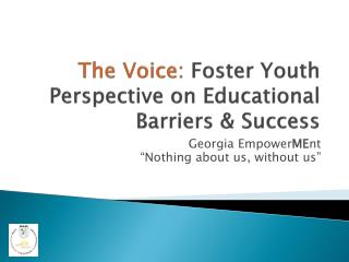 The Voice:  Foster Youth Perspective on Educational Barriers & Success