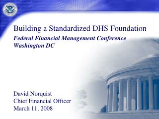 Building a Standardized DHS Foundation Federal Financial Management Conference Washington DC